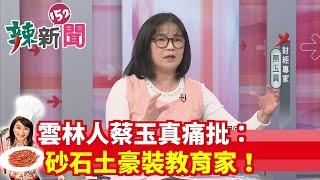 【辣新聞 搶先看】雲林人蔡玉真痛批:砂石土豪裝教育家!2019.12.04