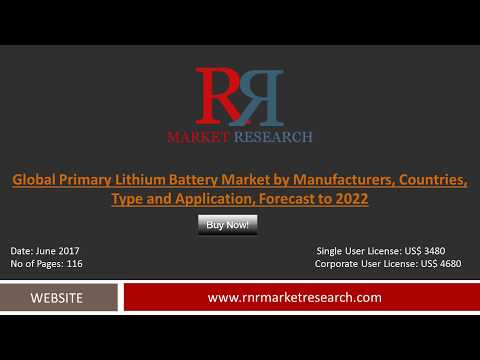 Primary Lithium Battery Market 2017 Supply, Growth Rate by Application & Forecast by 2022