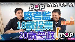 20200730【POP撞新聞】黃暐瀚專訪林為洲「廢考監、18歲投票、20歲參政」