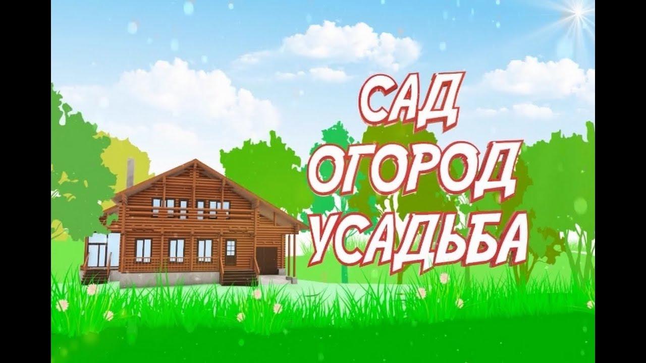 Сад. Огород. Усадьба. Выпуск №3. Эфир от 13.04.2019