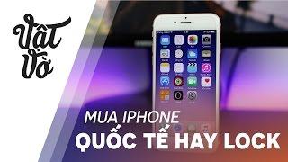 Vật Vờ| Nên mua iPhone quốc tế hay iPhone lock??