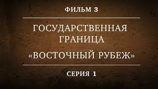ГОСУДАРСТВЕННАЯ ГРАНИЦА | ФИЛЬМ 3 | «ВОСТОЧНЫЙ РУБЕЖ» | 1 СЕРИЯ