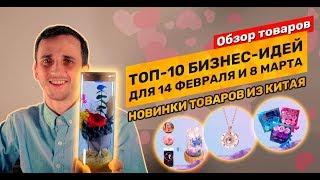 Топ-10 новых товаров и бизнес-идеи для 14 февраля и 8 марта оптом из Китая