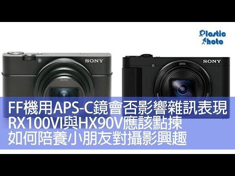 【膠攝Q&A】FF機用APS-C鏡會否影響雜訊表現 / RX100VI與HX90V應該點揀 / 如何陪養小朋友對攝影興趣(上)