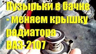 Пузырьки в бачке - меняем крышку радиатора ВАЗ-2107
