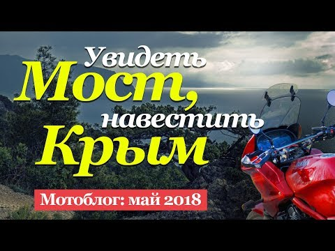 Мотопутешествие: Увидеть мост и навестить Крым (май 2018)