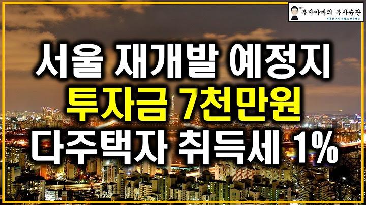 서울 재개발 예정지 투자금 7천만원 다주택자 취득세 1%