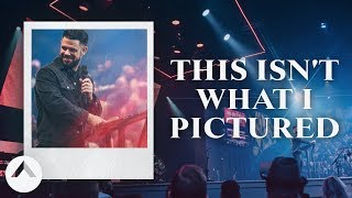 This Isn't What I Pictured | Pastor Steven Furtick | Elevation Church