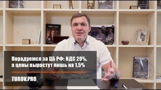 Порадуемся за ЦБ РФ: НДС 20%, а цены вырастут лишь на 1,5%