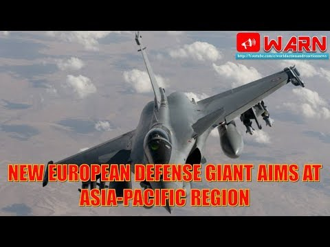 Analysis : New European defense giant aims at Asia-Pacific region