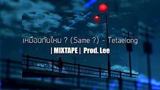 เหมือนกันไหม ? (Same ?) - Tetaelong | MIXTAPE | Prod. Lee