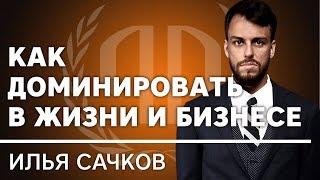 Илья Сачков: «Как доминировать в жизни и бизнесе?». Илья Сачков Часть 2.