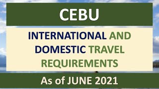 CEBU TRAVEL REQUIREMENTS as of JUNE 2021   INTERNATIONAL & DOMESTIC via PAL, CEB, AIR ASIA
