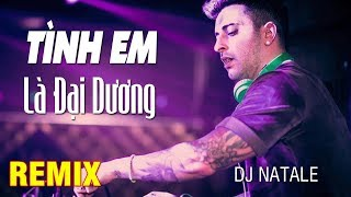 DJ Natale - Vũ Duy Khánh || Tình Em Là Đại Dương Remix || Nhạc Remix - Nhạc Sàn - Nonstop 2018