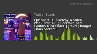 Episode #21 - Sketchy Wooden Plankiness, Drug Cocktails, and Country-fried Water. | Travel | Budget