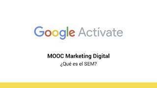 MOOC Marketing Digital - 3.3 ¿Qué es el SEM? - Google Actívate