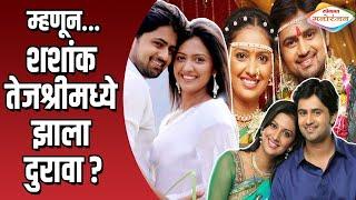 म्हणून शशांक तेजश्रीमध्ये झाला दुरावा | Shashank Ketkar and Tejashree Pradhan Divorce Reason