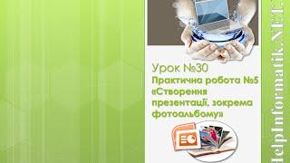 Урок 30. П. р.  №5 «Створення презентації, фотоальбом» - 5 КЛАС (які не вивчали інформ. в 2-4 кл.)