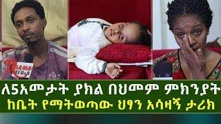 Ethiopia-ለ5አመታት ያክል በህመም ምክንያት ከቤት የማትወጣው ህፃን አሳዛኝ ታሪክ
