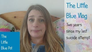 The Little Blue Vlog - Two year's since my last suicide attempt