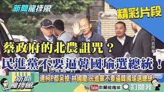【精彩】蔡政府的北農詛咒?民進黨不要逼韓國瑜選總統!