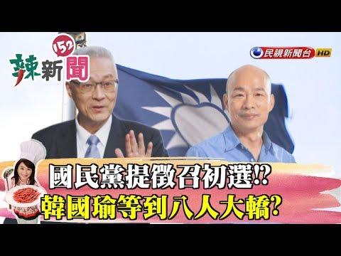 【辣新聞152】國民黨提徵召初選!?韓國瑜等到八人大轎? 2019.04.24