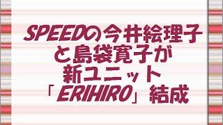 島袋寛子 SPEEDの今井絵理子と島袋寛子が新ユニット「ERIHIRO」結成 こ...