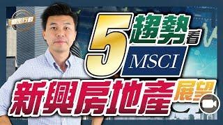 5個趨勢看MSCI 對新興房地產展望【 基密行動 | By Ronald Mak】(ETF 基金 策略 REIT)