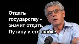 Л.Гозман:  Отдать государству - значит отдать Путину и его шайке