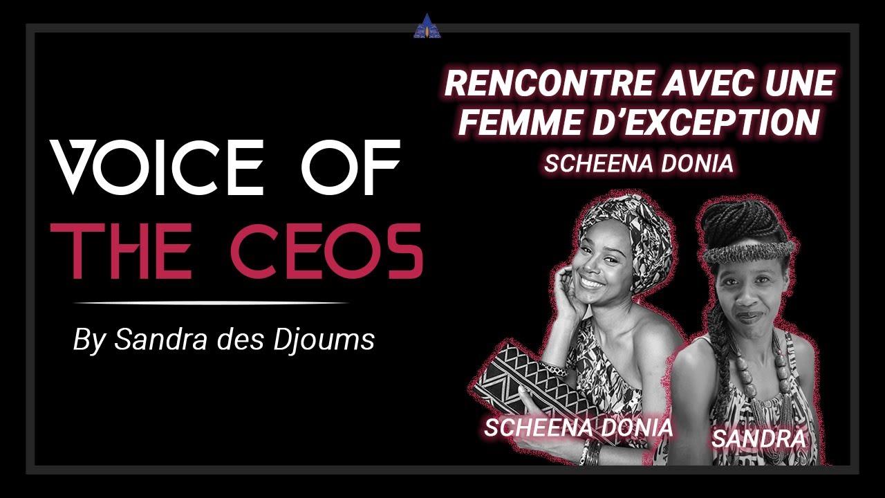 VOICE OF THE CEO'S - RENCONTRE AVEC UNE FEMME D'EXCEPTION : SCHEENA DONIA  (2/2)