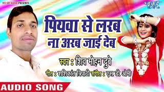Piyawa Se Larab Arab Na Jai Deb - Shiv Mohan Dubey - Bhojpuri Hit Songs 2018 New