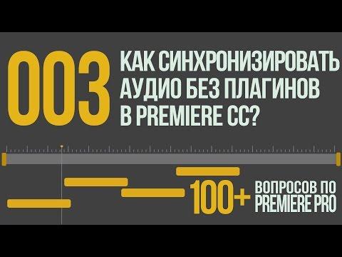 Premiere 100+. 003 Как Синхронизировать Аудио и Видео в Новом Premiere Pro CC?