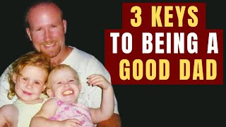 3 Keys To Being A Good Dad - 3 Things Dads Can Do Every Day For A Closer Relationship With Your Kids