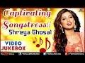 Shreya Ghoshal ~ Captivating Songstress : Blockbuster Hits    Video Jukebox