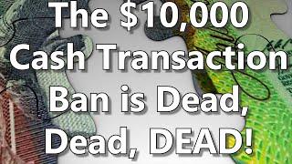 The $10,000 Cash Transaction Ban Is Dead, Dead, DEAD!