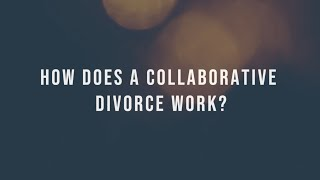 HOW DOES A COLLABORATIVE DIVORCE WORK?