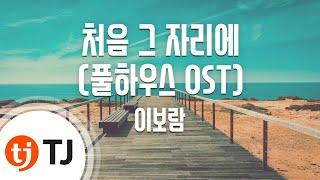 [TJ노래방] 처음그자리에 - 이보람(Lee, Bo-Ram) / TJ Karaoke