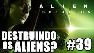 Alien Isolation - DESTRUINDO OS ALIENS? (Série - Parte 39)