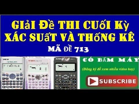Giải full đề thi Cuối kỳ Xác suất thống kê Mã đề 713 (có hướng dẫn bấm máy Casio Fx 570 và 580)