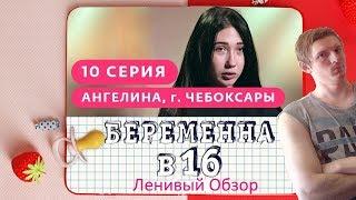 БЕРЕМЕННА В 16. 10 ВЫПУСК | АНГЕЛИНА - ЛЕНИВЫЙ ОБЗОР