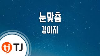 [TJ노래방] 눈맞춤 - 김이지(꽃잠프로젝트)(Kim E-Z) / TJ Karaoke
