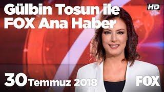 30 Temmuz 2018 Gülbin Tosun ile FOX Ana Haber