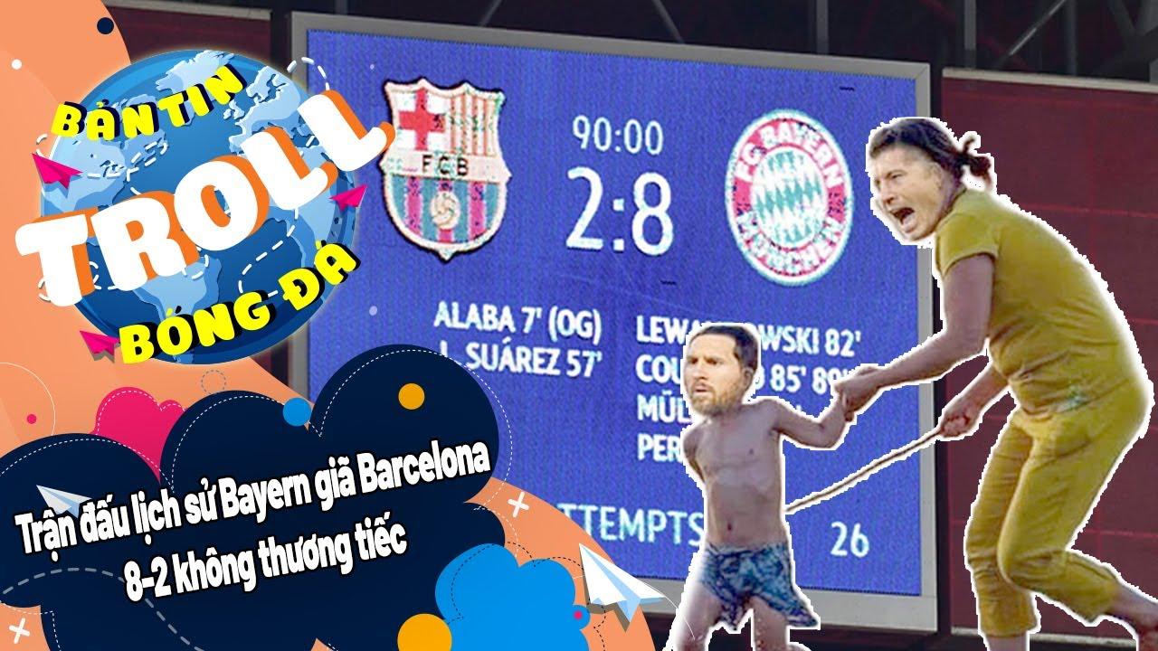 Bản tin Troll Bóng Đá ngày 15/8:Trận đấu lịch sử Bayern giã Barcelona 8-2 không thương tiếc