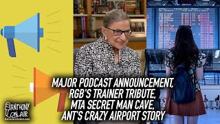Major Podcast Announcement, RBG's Trainer Tribute, MTA Secret Man Cave, Ant's Crazy Airport Story