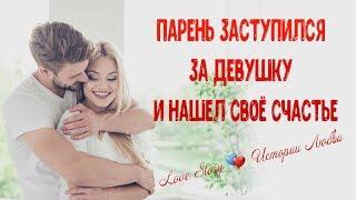 Парень заступился за девушку и нашёл своё счастье. Истории Любви. Love Story
