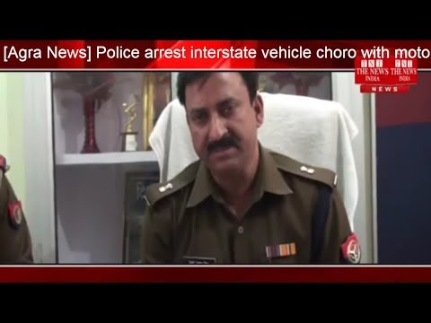 [Agra News] Police arrest interstate vehicle choro with motorcycle and knife 7 stolen/THE NEWS INDIA