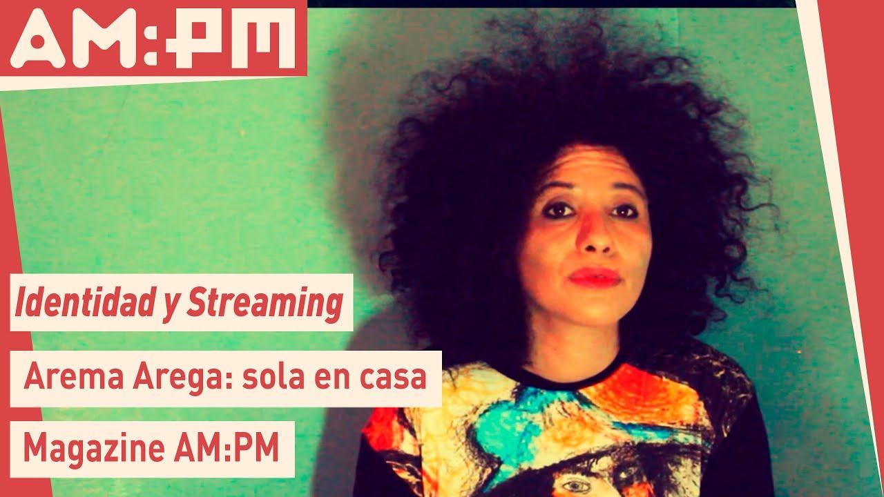 Arema Arega, sola en casa: Identidad y streaming