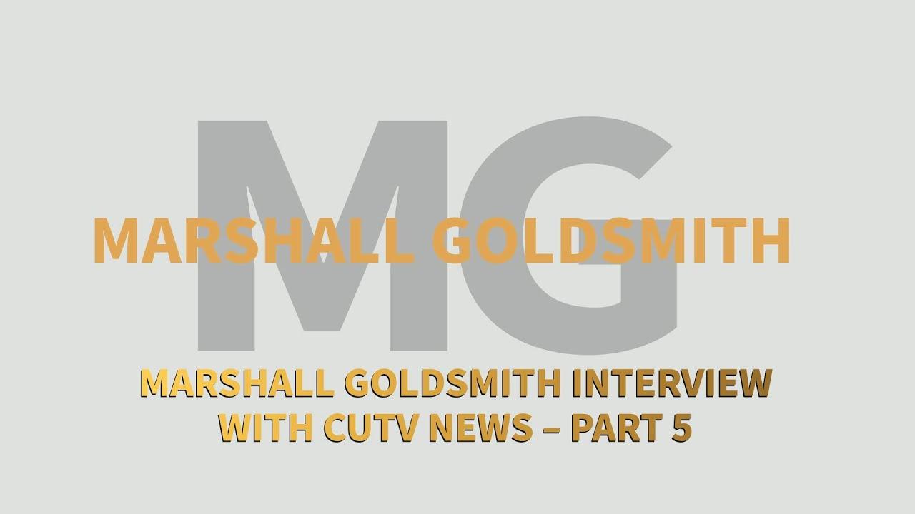 Marshall Goldsmith Interview with CUTV News – Part 5