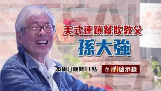【台灣啟示錄 預告】美式連鎖餐飲教父 孫大強 06/09(日)