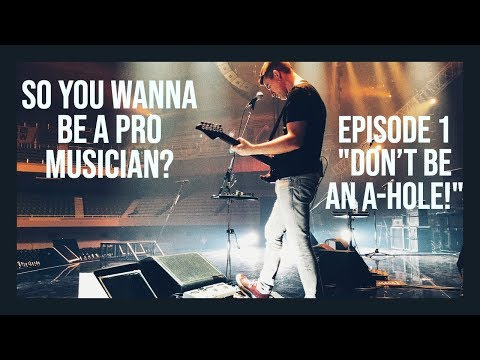 SO YOU WANNA BE A PRO MUSICIAN? #1 DONT BE AN A-HOLE!